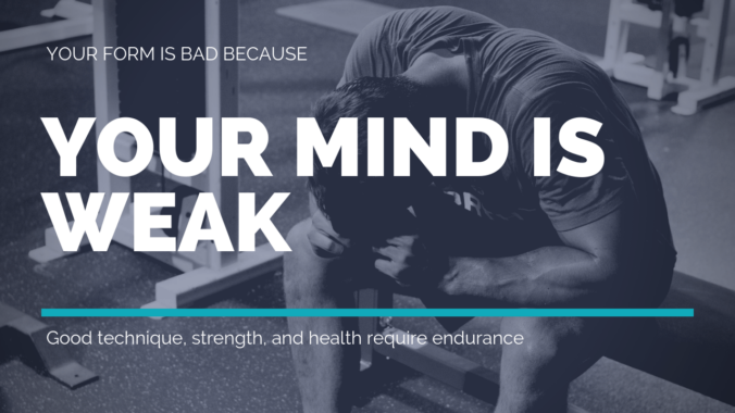 Your Form is Bad Because Your Mind is Weak -- Good technique, strength, and health require endurance